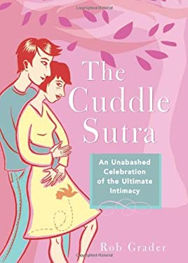 The Cuddle Sutra: An Unabashed Celebration of the Ultimate Intimacy 9781402207679
