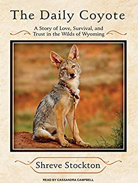 The Daily Coyote: A Story of Love, Survival, and Trust in the Wilds of Wyoming 9781400139972