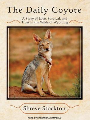 The Daily Coyote: A Story of Love, Survival, and Trust in the Wilds of Wyoming 9781400159970