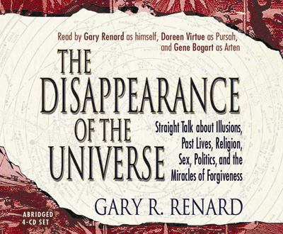 The Disappearance of the Universe: Straight Talk about Illusions, Past Lives, Religion, Sex, Politics, and the Miracles of Forgiveness 9781401906788