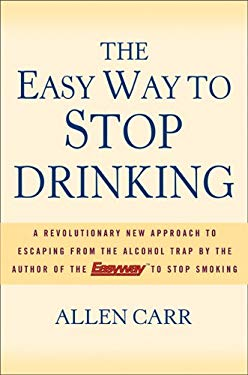 The Easy Way to Stop Drinking: A Revolutionary New Approach to Escaping from the Alcohol Trap 9781402736476