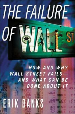 The Failure of Wall Street: How and Why Wall Street Fails- And What Can Be Done about It 9781403964021