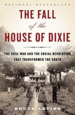 The Fall of the House of Dixie: The Civil War and the Social Revolution That Transformed the South 9781400067039