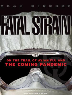 The Fatal Strain: On the Trail of Avian Flu and the Coming Pandemic 9781400114153