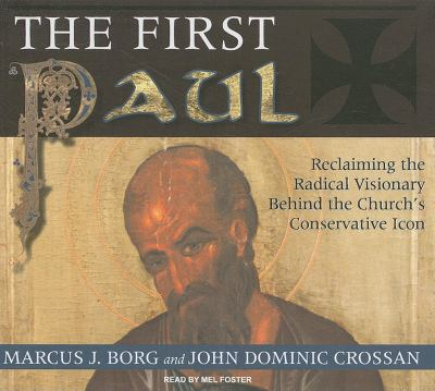 The First Paul: Reclaiming the Radical Visionary Behind the Church's Conservative Icon 9781400142569