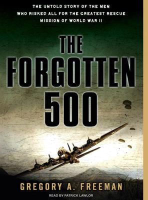 The Forgotten 500: The Untold Story of the Men Who Risked All for the Greatest Rescue Mission of World War II 9781400155224