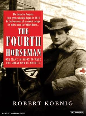 The Fourth Horseman: One Man's Mission to Wage the Great War in America 9781400103508