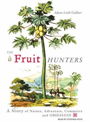The Fruit Hunters: A Story of Nature, Adventure, Commerce and Obsession 9781400107452