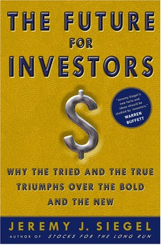 The Future for Investors: Why the Tried and the True Triumph Over the Bold and the New 9781400081981