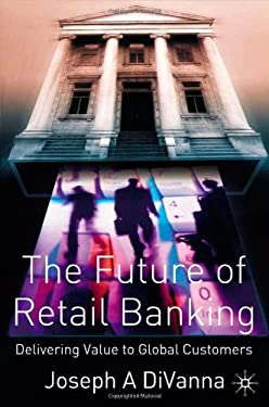 The Future of Retail Banking: Delivering Value to Global Customer 9781403911261