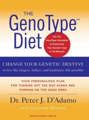 The GenoType Diet: Change Your Genetic Destiny to Live the Longest, Fullest, and Healthiest Life Possible