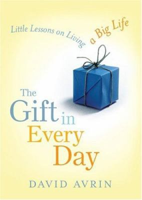 The Gift in Every Day: Little Lessons on Living a Big Life 9781402207419