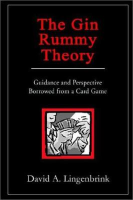 The Gin Rummy Theory: Guidance and Perspective Borrowed from a Card Game 9781403372970