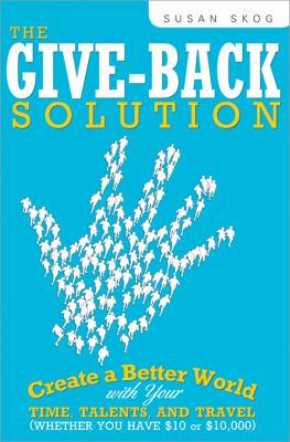 The Give-Back Solution: Create a Better World with Your Time, Talents and Travel (Whether You Have $10 or $10,000) 9781402218156