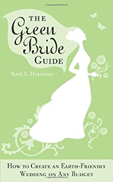 The Green Bride Guide: How to Create an Earth-Friendly Wedding on Any Budget 9781402213458