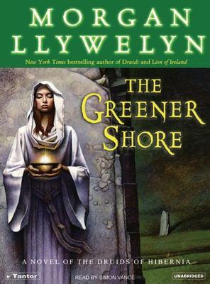 The Greener Shore: A Novel of the Druids of Hibernia 9781400152537