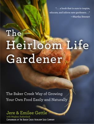 The Heirloom Life Gardener: The Baker Creek Way of Growing Your Own Food Easily and Naturally 9781401324391