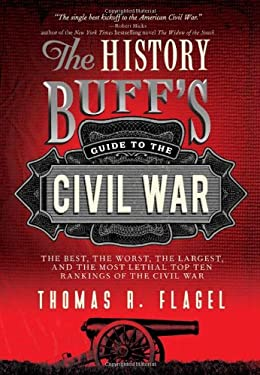 The History Buff's Guide to the Civil War: The Best, the Worst, the Largest, and the Most Lethal Top Ten Rankings of the Civil War 9781402242755