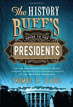 The History Buff's Guide to the Presidents: Top Ten Rankings of the Best, Worst, Largest and Most Controversial Facets of the American Presidency 9781402271427