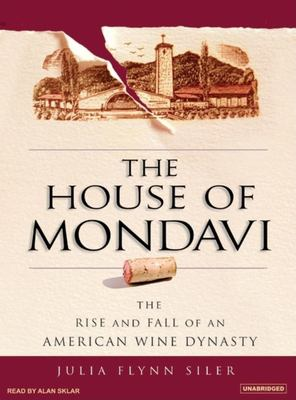 The House of Mondavi: The Rise and Fall of an American Wine Dynasty 9781400104802