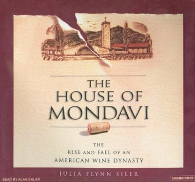 The House of Mondavi: The Rise and Fall of an American Wine Dynasty 9781400134809