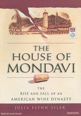 The House of Mondavi: The Rise and Fall of an American Wine Dynasty 9781400154807