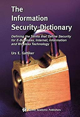 The Information Security Dictionary: Defining the Terms That Define Security for E-Business, Internet, Information and Wireless Technology 9781402078897