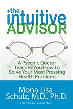 The Intuitive Advisor: A Psychic Doctor Teaches You How to Solve Your Most Pressing Health Problems 9781401919078