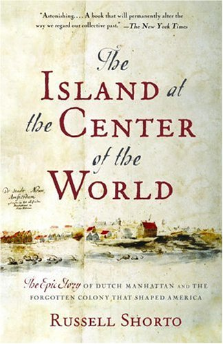 The Island at the Center of the World: The Epic Story of Dutch Manhattan and the Forgotten Colony That Shaped America 9781400078677