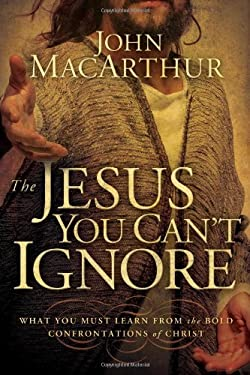 The Jesus You Can't Ignore: What You Must Learn from the Bold Confrontations of Christ 9781400202065