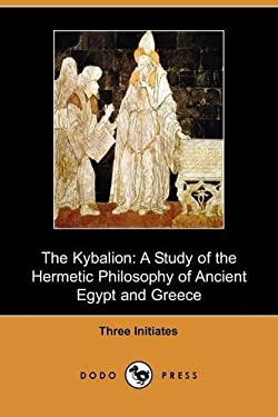 The Kybalion: A Study of the Hermetic Philosophy of Ancient Egypt and Greece (Dodo Press) 9781409969983