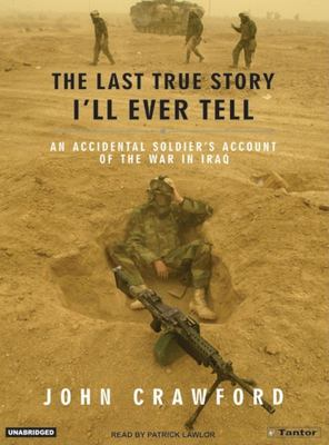 The Last True Story I'll Ever Tell: An Accidental Soldier's Account of the War in Iraq 9781400101740