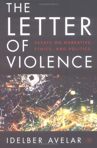 The Letter of Violence: Essays on Narrative, Ethics, and Politics 9781403967428