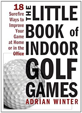 The Little Book of Indoor Golf Games: 18 Sure-Fire Ways to Improve Your Game at Home or in the Office 9781402244063