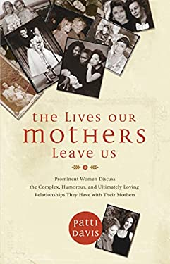 The Lives Our Mothers Leave Us: Prominent Women Discuss the Complex, Humorous, and Ultimately Loving Relationships They Have with Their Mothers 9781401921620