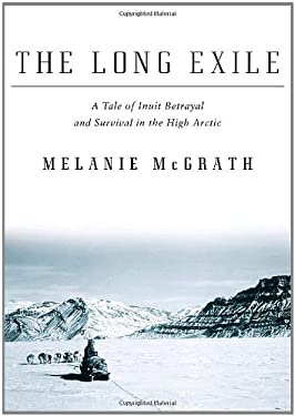 The Long Exile: A Tale of Inuit Betrayal and Survival in the High Arctic 9781400040476