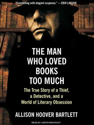 The Man Who Loved Books Too Much: The True Story of a Thief, a Detective, and a World of Literary Obsession