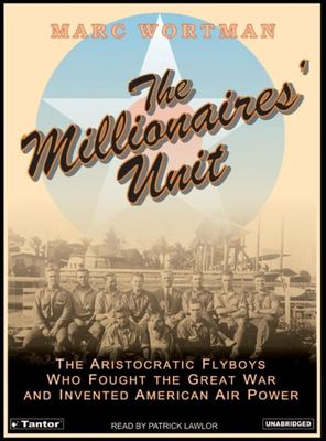 The Millionaires' Unit: The Aristocratic Flyboys Who Fought the Great War and Invented American Air Power 9781400102501