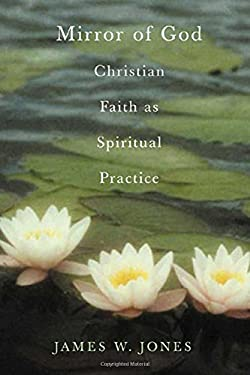 The Mirror of God: Christian Faith as Spiritual Practice Lessons from Buddhism and Psychotherapy 9781403961020