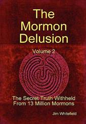 The Mormon Delusion. Volume 2. the Secret Truth Withheld from 13 Million Mormons.