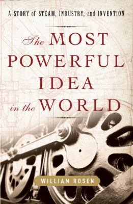 The Most Powerful Idea in the World: A Story of Steam, Industry, and Invention 9781400067053