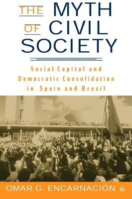 The Myth of Civil Society: Social Capital and Democratic Consolidation in Spain and Brazil 9781403962263