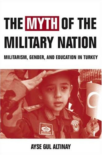 The Myth of the Military-Nation: Militarism, Gender, and Education in Turkey 9781403972835