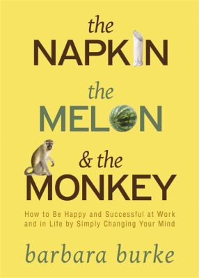 The Napkin the Melon & the Monkey: How to Be Happy and Successful by Simply Changing Your Mind
