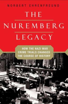 The Nuremberg Legacy: How the Nazi War Crimes Trials Changed the Course of History 9781403979650