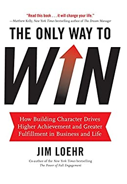 The Only Way to Win: How Building Character Helps You Achieve More and Find Greater Fulfillment in Business and Life 9781401324674