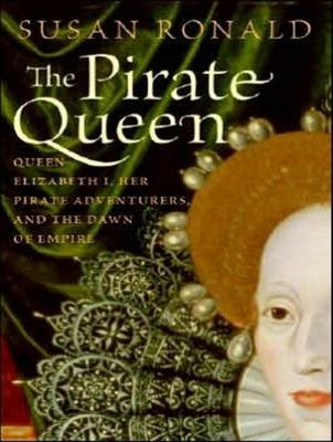 The Pirate Queen: Queen Elizabeth I, Her Pirate Adventurers, and the Dawn of Empire 9781400155330
