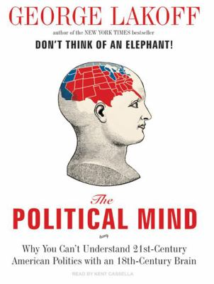 The Political Mind: Why You Can't Understand 21st-Century American Politics with an 18th-Century Brain 9781400158096