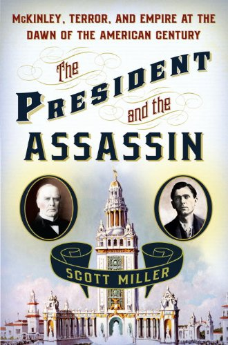 The President and the Assassin: McKinley, Terror, and Empire at the Dawn of the American Century 9781400067527