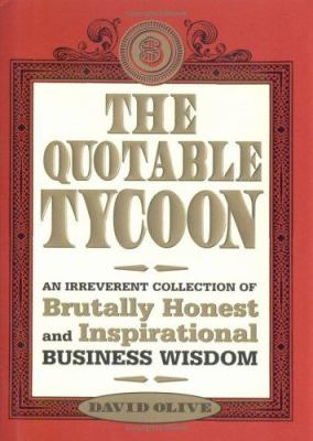 The Quotable Tycoon: An Irreverent Collection of Brutally Honest and Inspirational Business Wisdom 9781402203053
